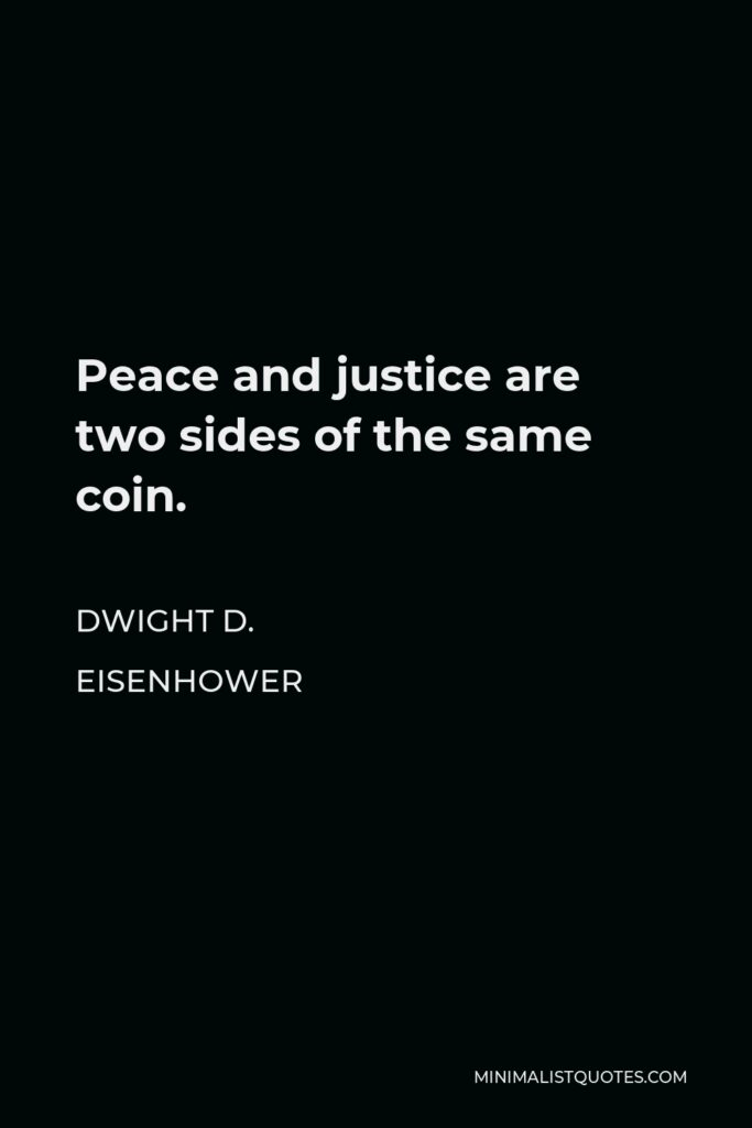 Dwight D. Eisenhower Quote - Peace and justice are two sides of the same coin.