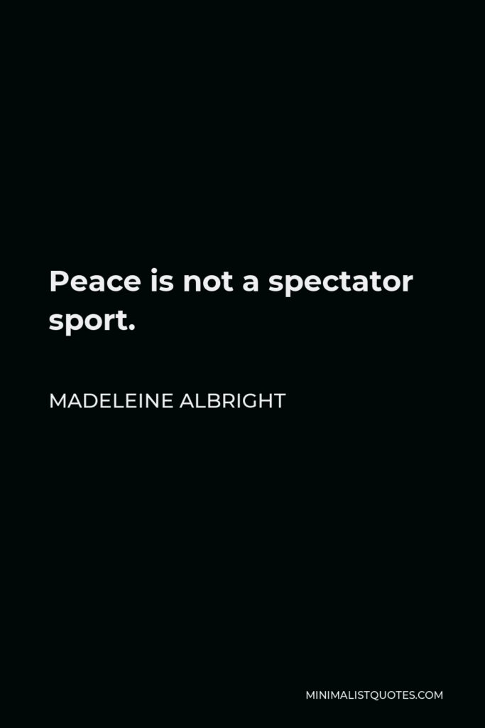 Madeleine Albright Quote - Peace is not a spectator sport.