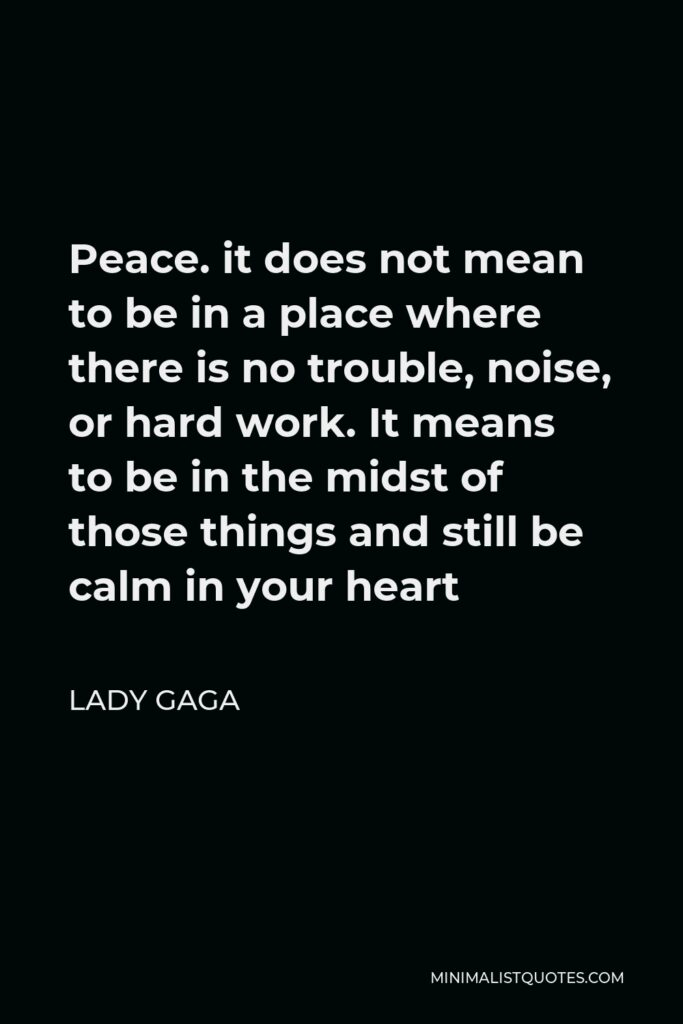 Lady Gaga Quote - Peace. it does not mean to be in a place where there is no trouble, noise, or hard work. It means to be in the midst of those things and still be calm in your heart