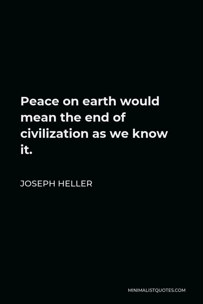 Joseph Heller Quote - Peace on earth would mean the end of civilization as we know it.