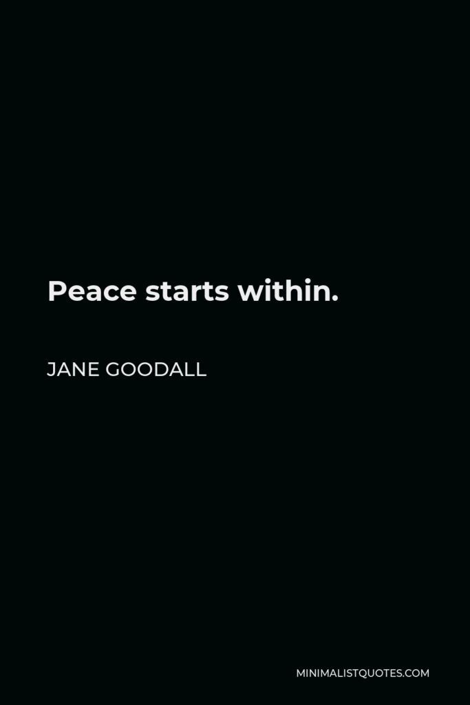 Jane Goodall Quote - Peace starts within.