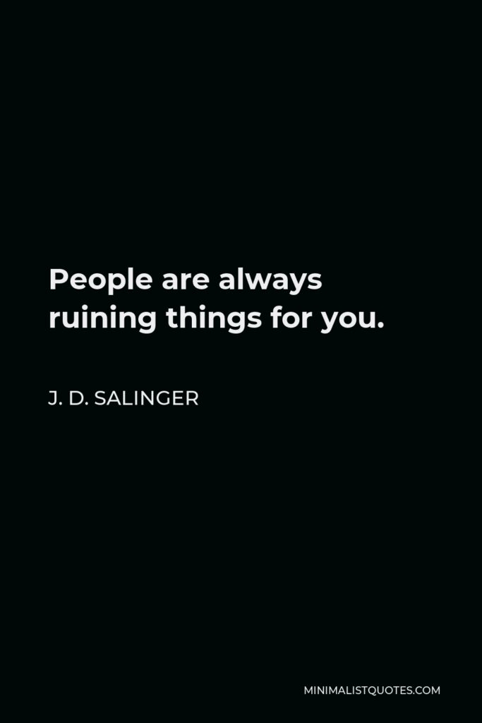 J. D. Salinger Quote - People are always ruining things for you.