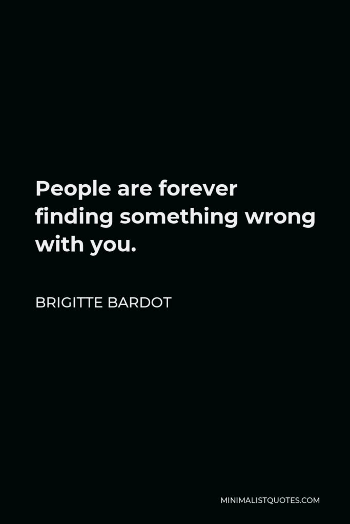 Brigitte Bardot Quote - People are forever finding something wrong with you.