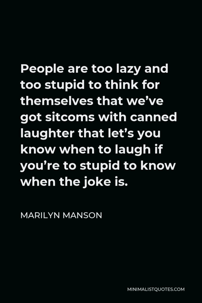 Marilyn Manson Quote - People are too lazy and too stupid to think for themselves that we've got sitcoms with canned laughter that let's you know when to laugh if you're to stupid to know when the joke is.