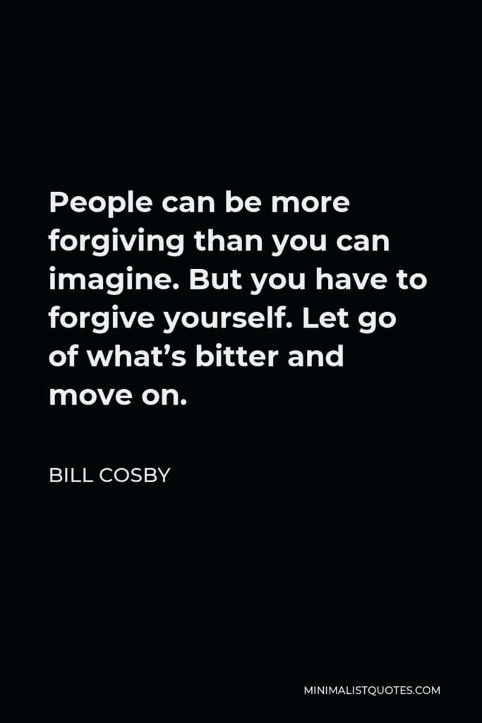 Bill Cosby Quote - People can be more forgiving than you can imagine. But you have to forgive yourself. Let go of what's bitter and move on.