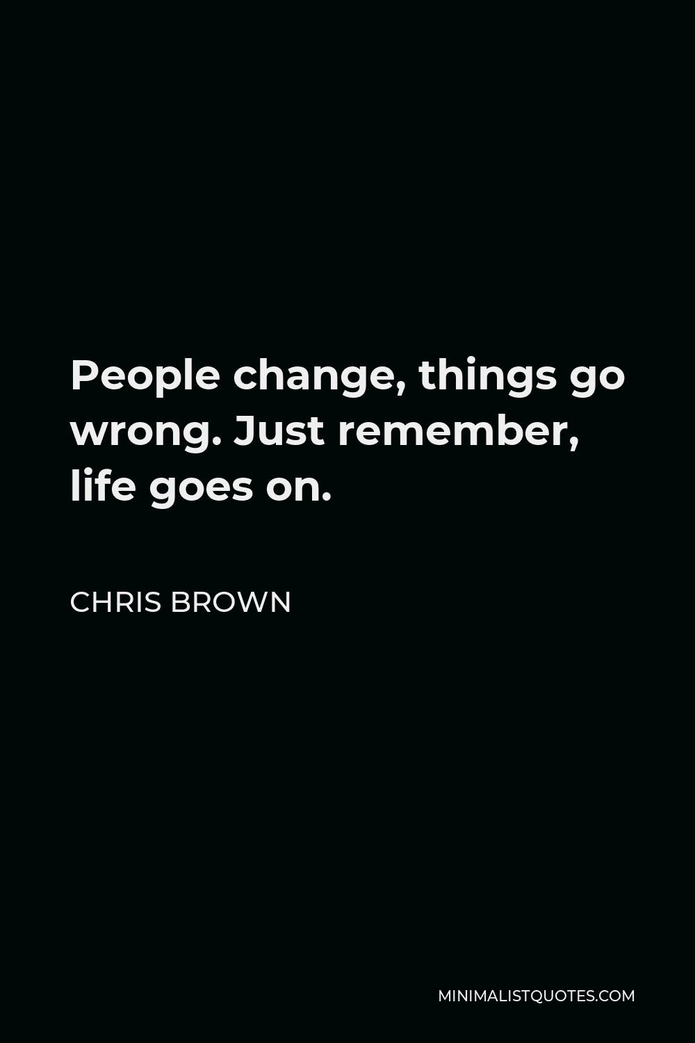 Chris Brown Quote - People change, things go wrong. Just remember, life goes on.