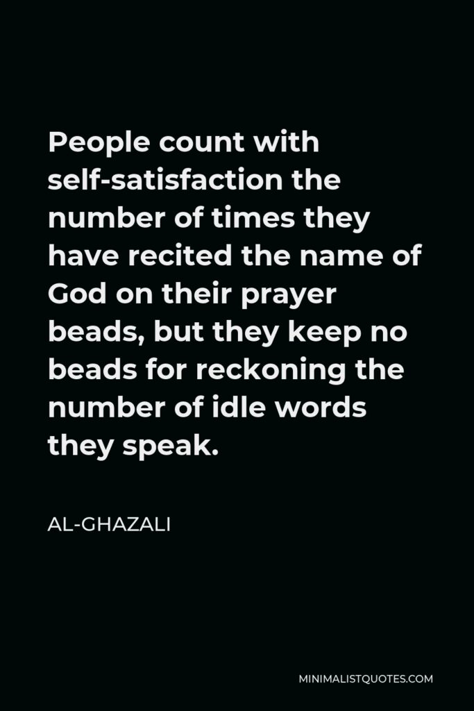 Al-Ghazali Quote - People count with self-satisfaction the number of times they have recited the name of God on their prayer beads, but they keep no beads for reckoning the number of idle words they speak.