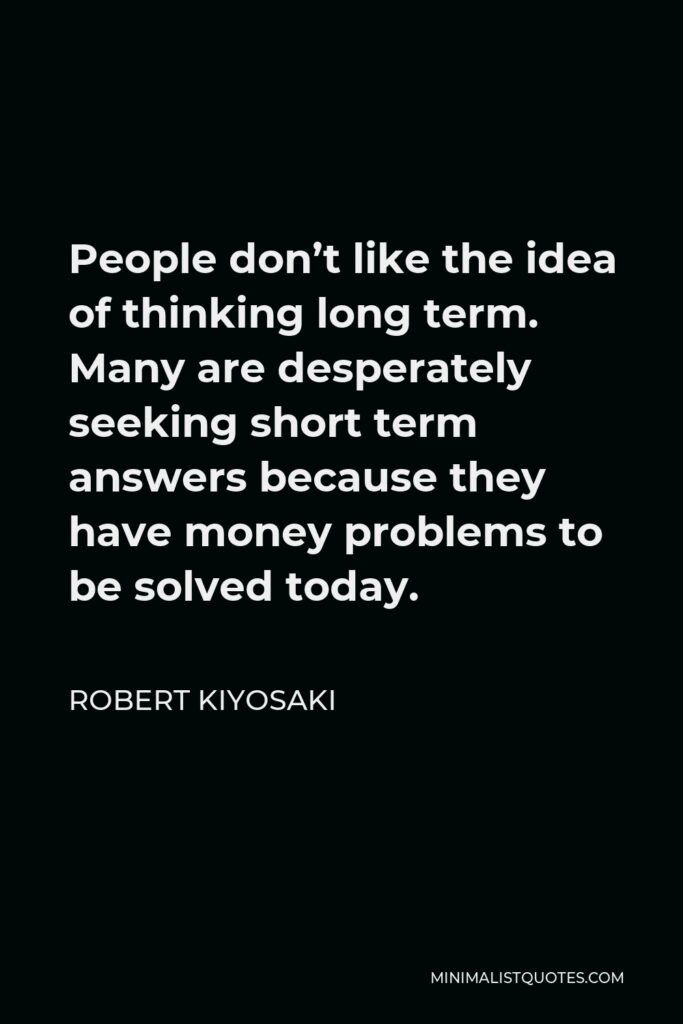Robert Kiyosaki Quote - People don't like the idea of thinking long term. Many are desperately seeking short term answers because they have money problems to be solved today.