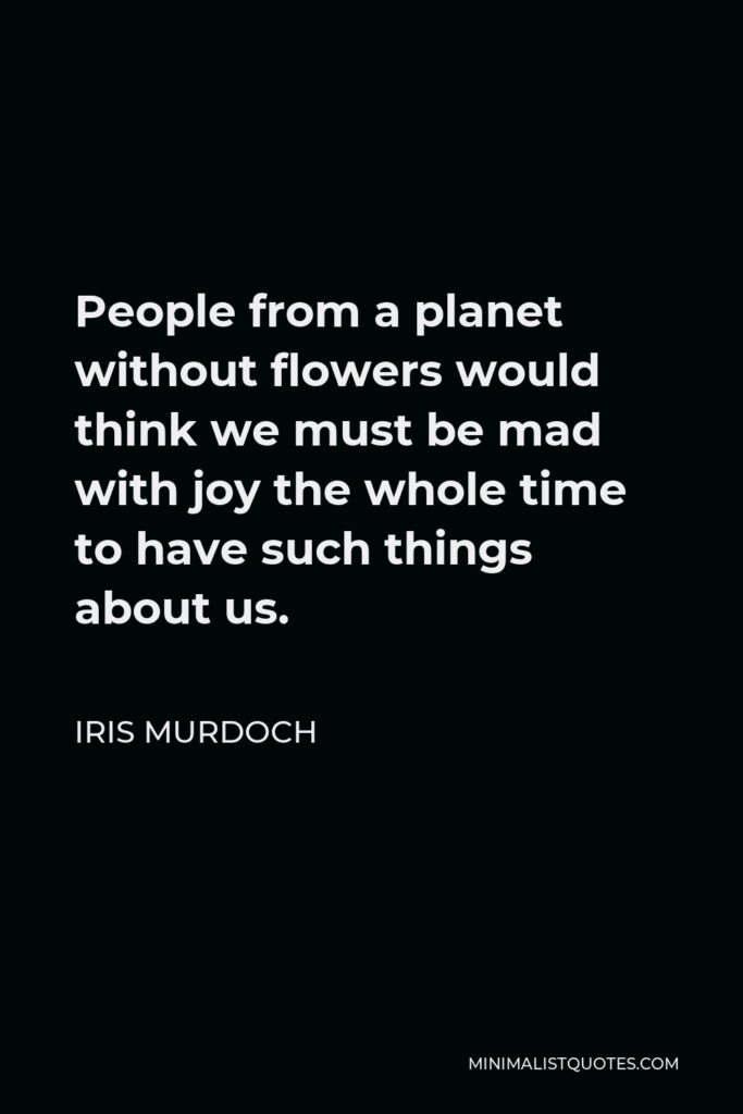Iris Murdoch Quote - People from a planet without flowers would think we must be mad with joy the whole time to have such things about us.