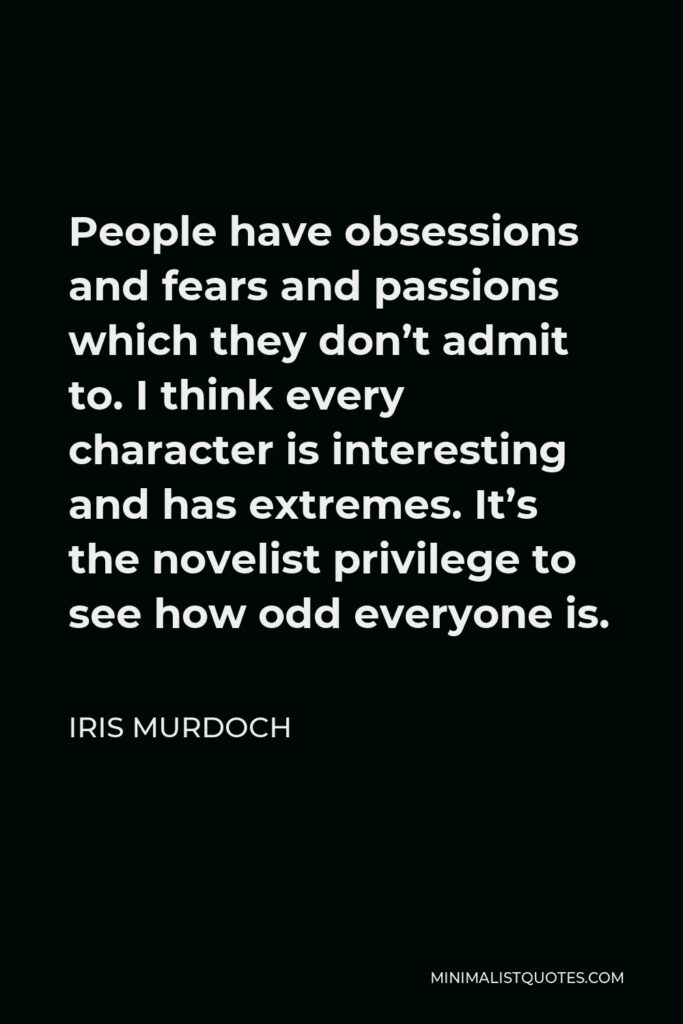 Iris Murdoch Quote - People have obsessions and fears and passions which they don't admit to. I think every character is interesting and has extremes. It's the novelist privilege to see how odd everyone is.