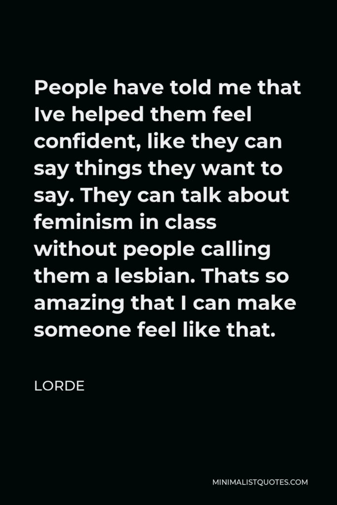 Lorde Quote - People have told me that Ive helped them feel confident, like they can say things they want to say. They can talk about feminism in class without people calling them a lesbian. Thats so amazing that I can make someone feel like that.