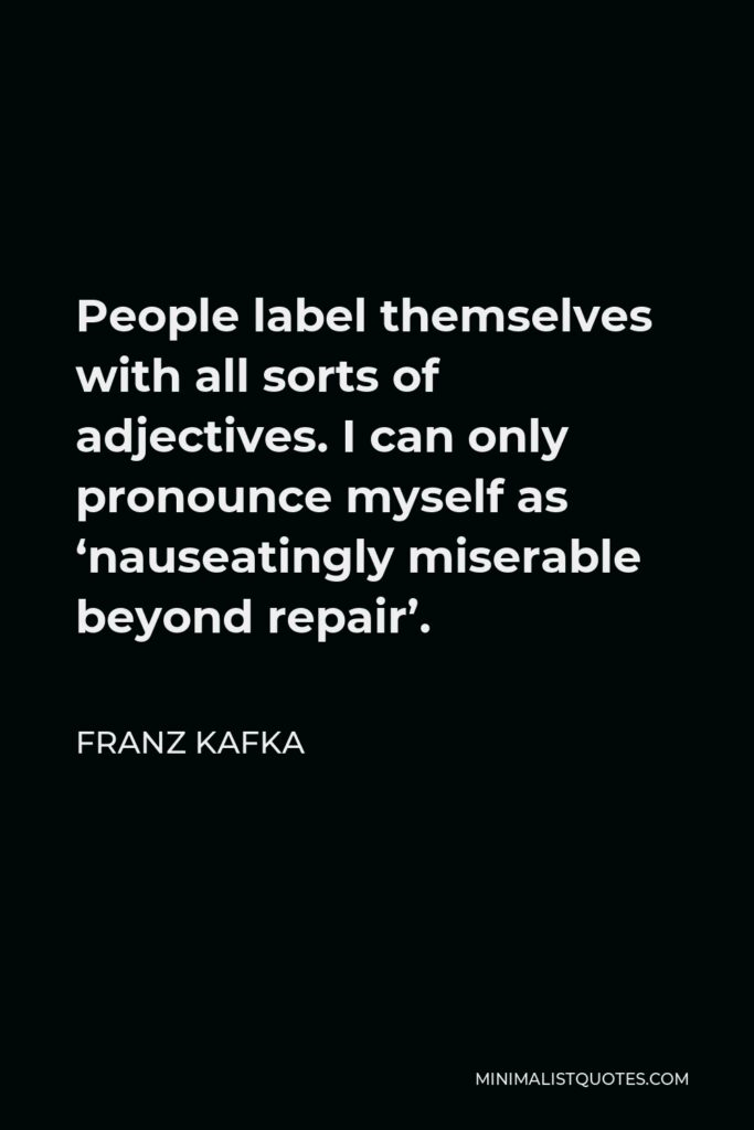 Franz Kafka Quote - People label themselves with all sorts of adjectives. I can only pronounce myself as 'nauseatingly miserable beyond repair'.