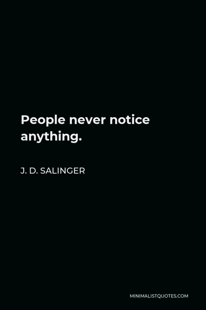 J. D. Salinger Quote - People never notice anything.