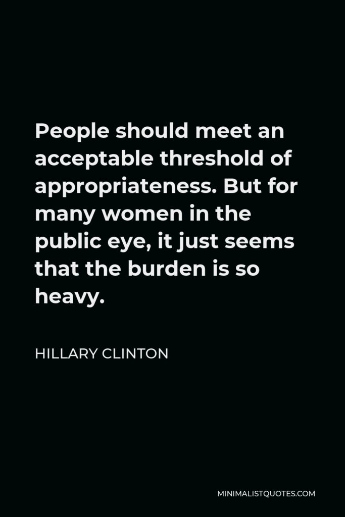 Hillary Clinton Quote - People should meet an acceptable threshold of appropriateness. But for many women in the public eye, it just seems that the burden is so heavy.