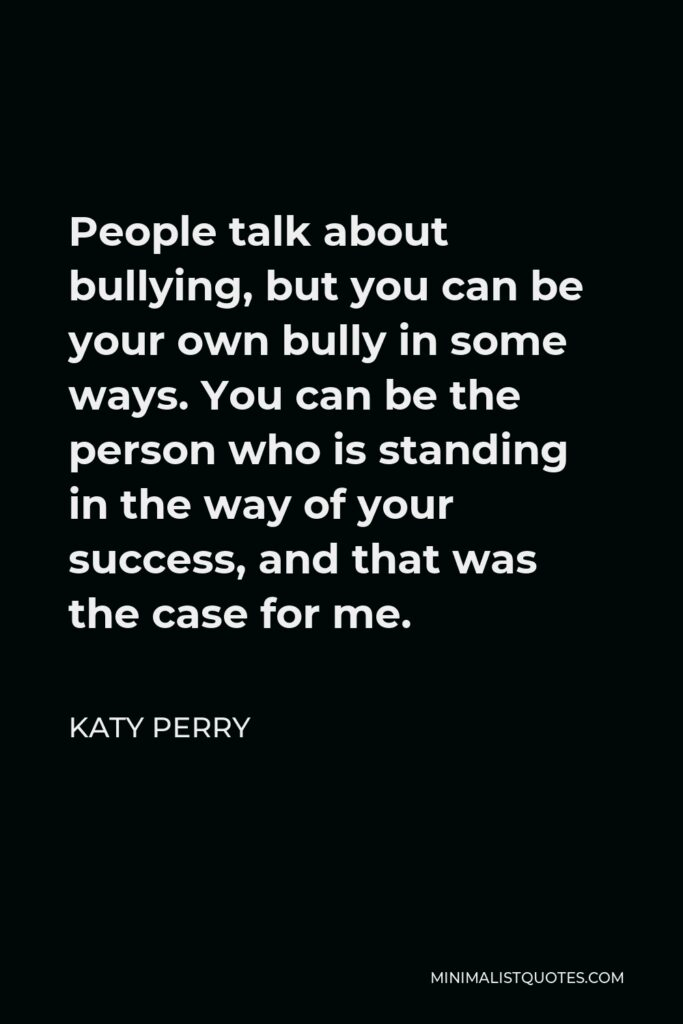 Katy Perry Quote - People talk about bullying, but you can be your own bully in some ways. You can be the person who is standing in the way of your success, and that was the case for me.