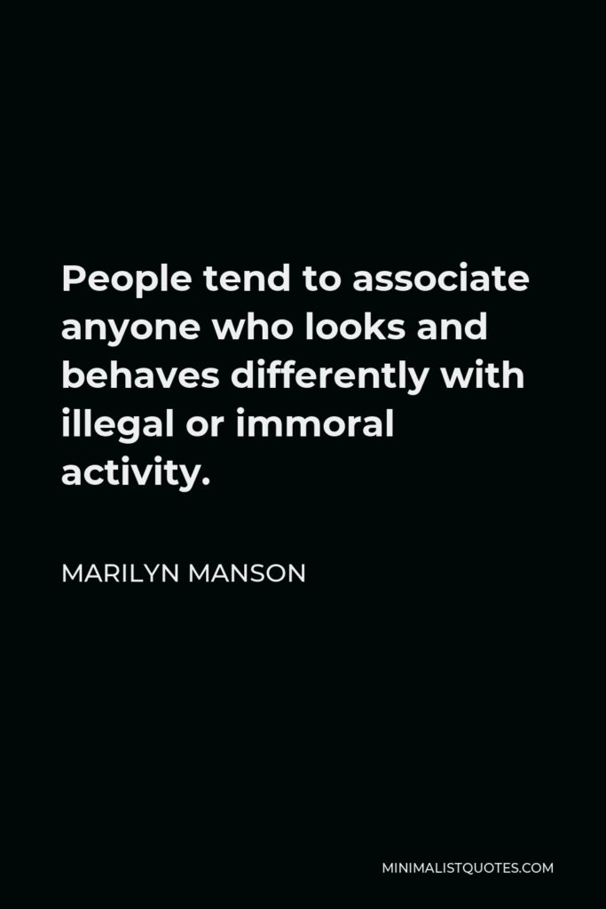 Marilyn Manson Quote - People tend to associate anyone who looks and behaves differently with illegal or immoral activity.