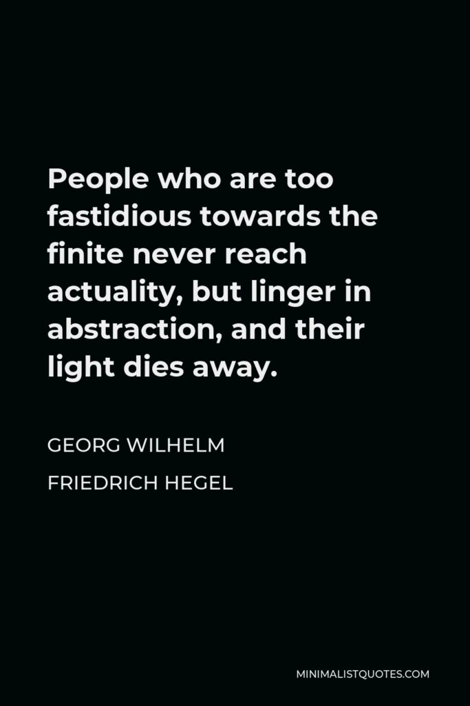 Georg Wilhelm Friedrich Hegel Quote - People who are too fastidious towards the finite never reach actuality, but linger in abstraction, and their light dies away.