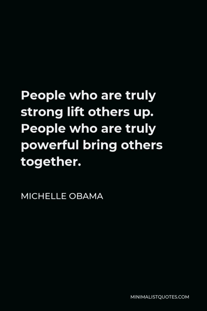 Michelle Obama Quote - People who are truly strong lift others up. People who are truly powerful bring others together.