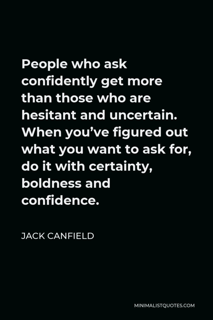 Jack Canfield Quote - People who ask confidently get more than those who are hesitant and uncertain. When you've figured out what you want to ask for, do it with certainty, boldness and confidence.