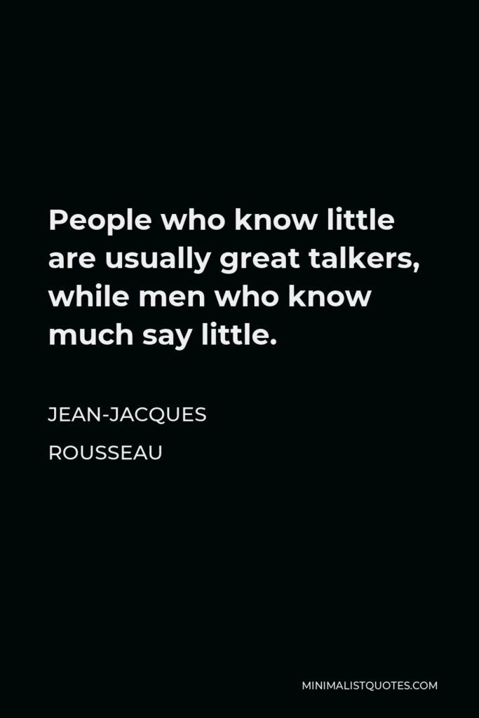 Jean-Jacques Rousseau Quote - People who know little are usually great talkers, while men who know much say little.
