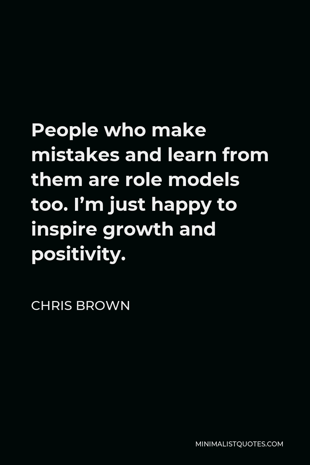 Chris Brown Quote - People who make mistakes and learn from them are role models too. I'm just happy to inspire growth and positivity.