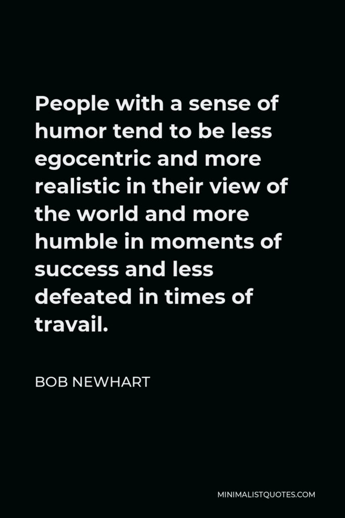 Bob Newhart Quote - People with a sense of humor tend to be less egocentric and more realistic in their view of the world and more humble in moments of success and less defeated in times of travail.