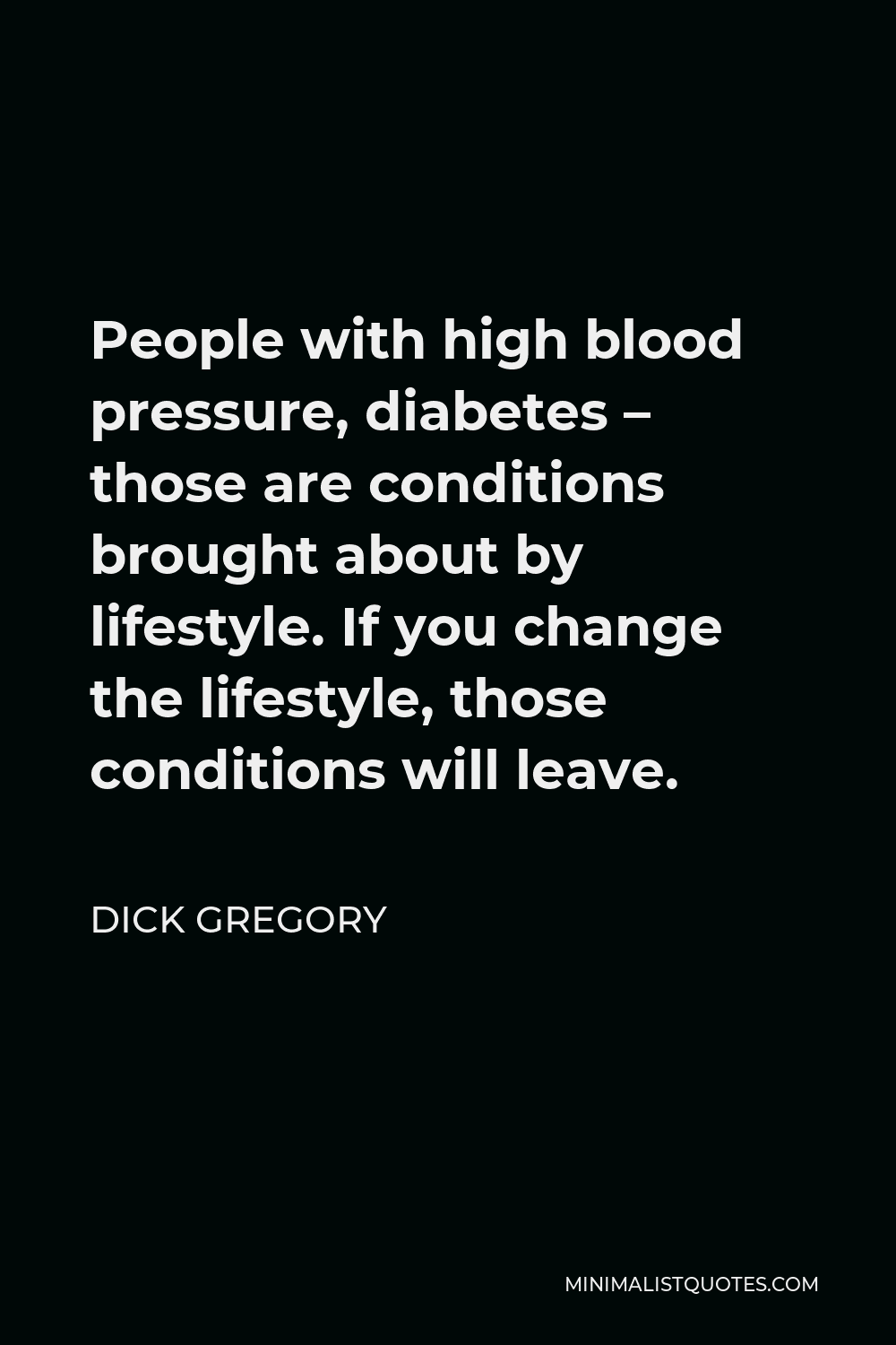 Dick Gregory Quote - People with high blood pressure, diabetes – those are conditions brought about by lifestyle. If you change the lifestyle, those conditions will leave.