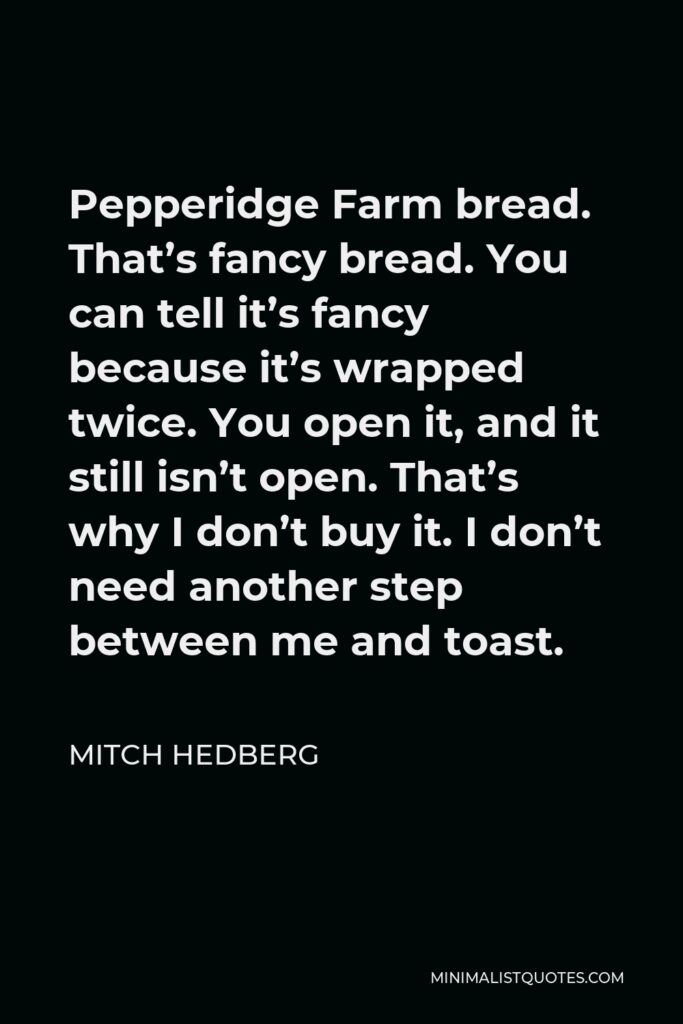 Mitch Hedberg Quote - Pepperidge Farm bread. That's fancy bread. You can tell it's fancy because it's wrapped twice. You open it, and it still isn't open. That's why I don't buy it. I don't need another step between me and toast.