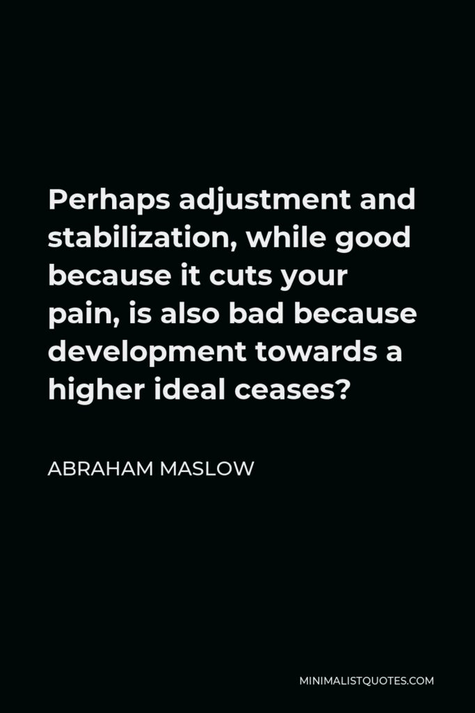 Abraham Maslow Quote - Perhaps adjustment and stabilization, while good because it cuts your pain, is also bad because development towards a higher ideal ceases?