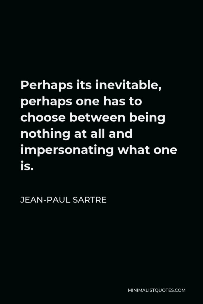 Jean-Paul Sartre Quote - Perhaps its inevitable, perhaps one has to choose between being nothing at all and impersonating what one is.