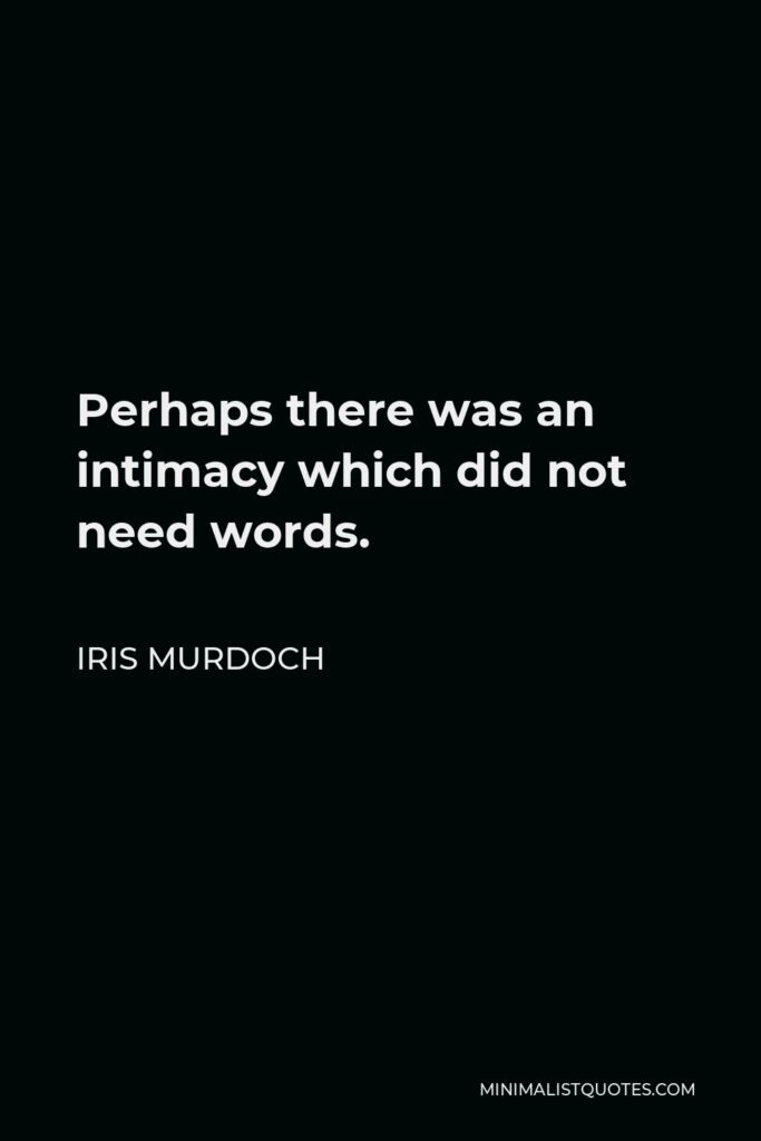 Iris Murdoch Quote - Perhaps there was an intimacy which did not need words.