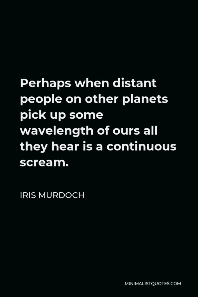 Iris Murdoch Quote - Perhaps when distant people on other planets pick up some wavelength of ours all they hear is a continuous scream.