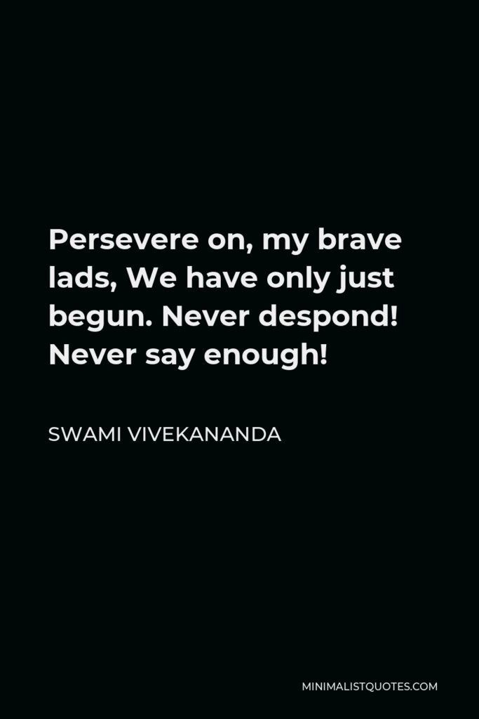 Swami Vivekananda Quote - Persevere on, my brave lads, We have only just begun. Never despond! Never say enough!