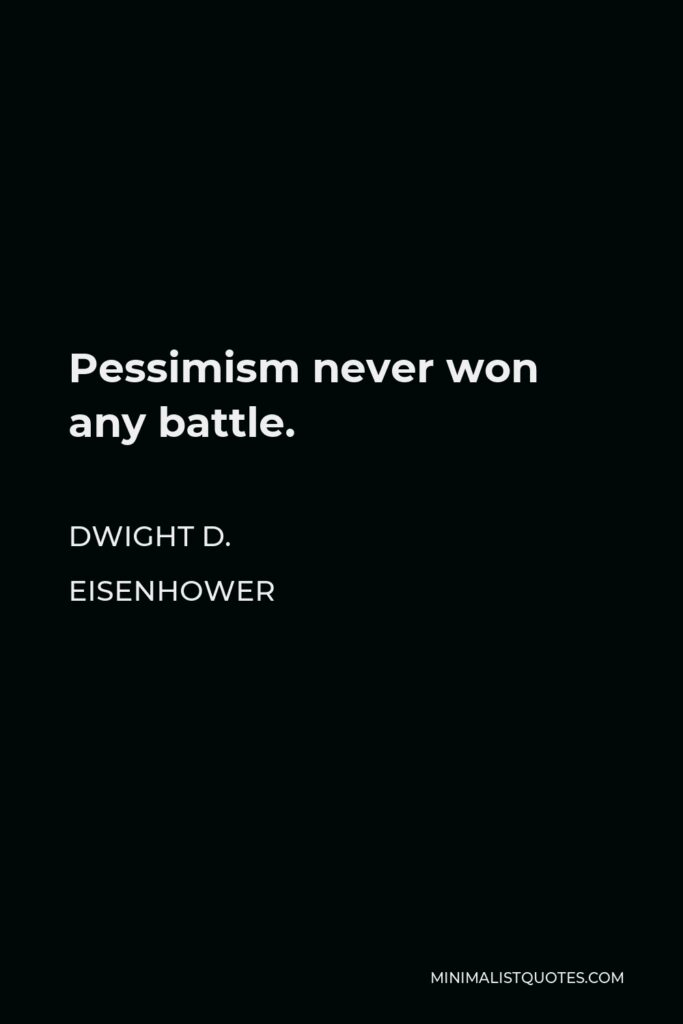 Dwight D. Eisenhower Quote - Pessimism never won any battle.