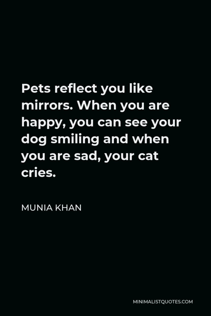 Munia Khan Quote - Pets reflect you like mirrors. When you are happy, you can see your dog smiling and when you are sad, your cat cries.