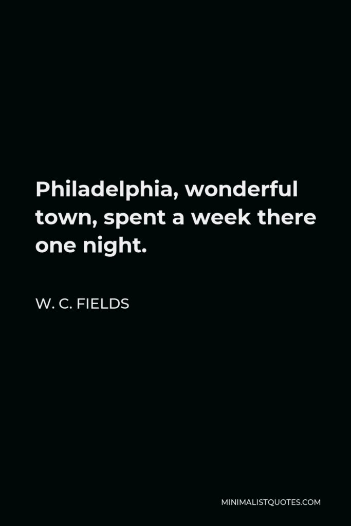 W. C. Fields Quote - Philadelphia, wonderful town, spent a week there one night.