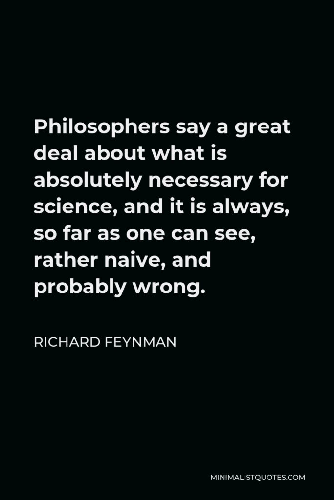 Richard Feynman Quote - Philosophers say a great deal about what is absolutely necessary for science, and it is always, so far as one can see, rather naive, and probably wrong.