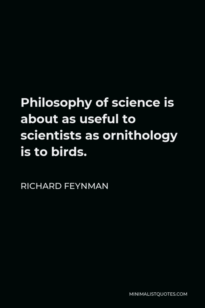 Richard Feynman Quote - Philosophy of science is about as useful to scientists as ornithology is to birds.