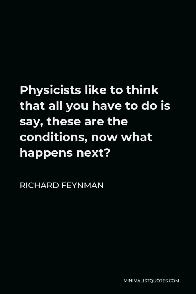Richard Feynman Quote - Physicists like to think that all you have to do is say, these are the conditions, now what happens next?