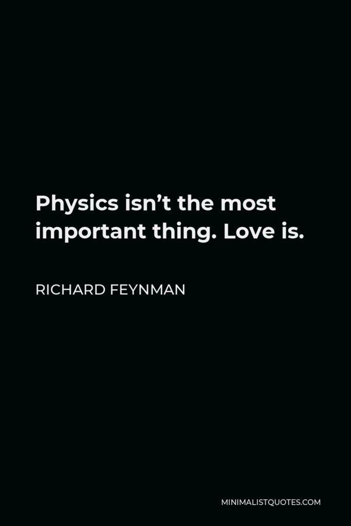 Richard Feynman Quote - Physics isn't the most important thing. Love is.