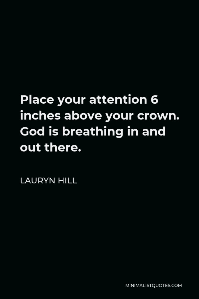 Lauryn Hill Quote - Place your attention 6 inches above your crown. God is breathing in and out there.