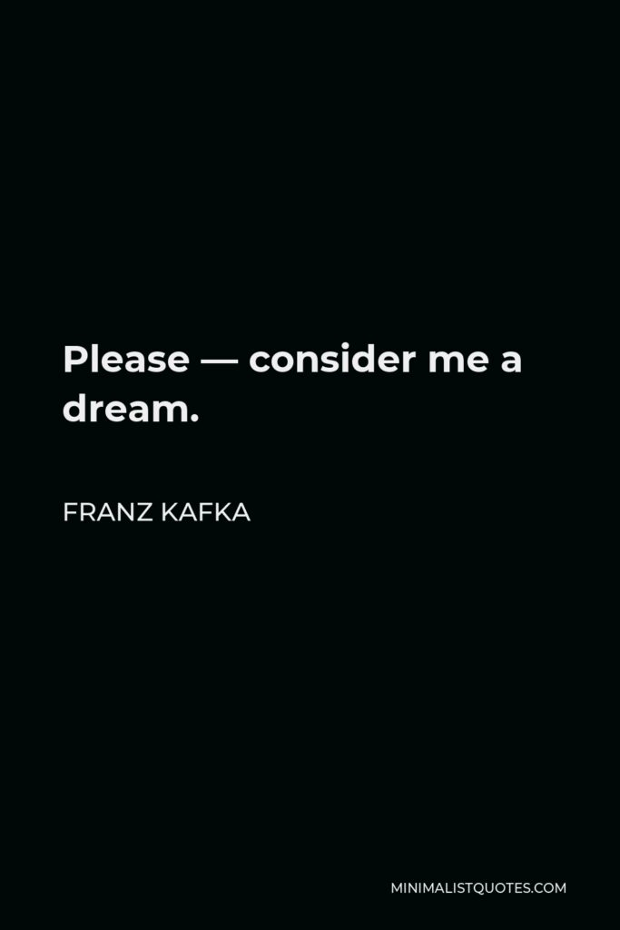 Franz Kafka Quote - Please — consider me a dream.