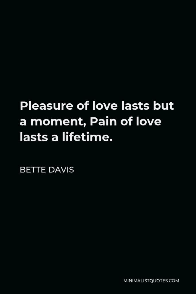 Bette Davis Quote - Pleasure of love lasts but a moment, Pain of love lasts a lifetime.