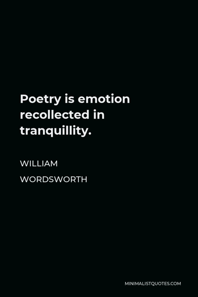 William Wordsworth Quote - Poetry is emotion recollected in tranquillity.