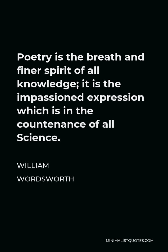 William Wordsworth Quote - Poetry is the breath and finer spirit of all knowledge; it is the impassioned expression which is in the countenance of all Science.