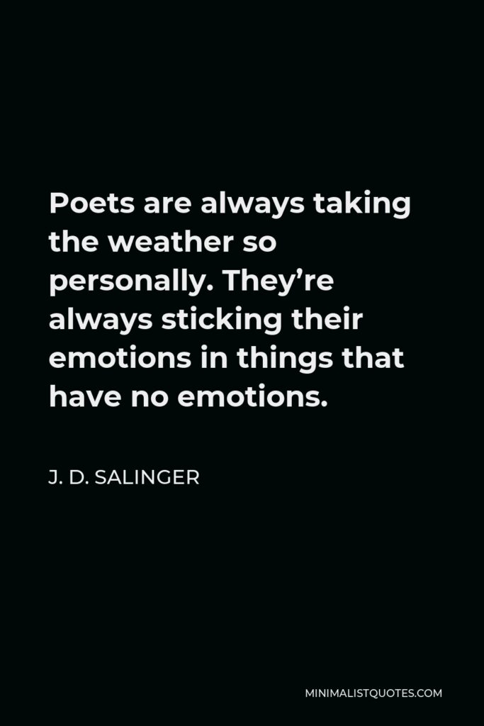 J. D. Salinger Quote - Poets are always taking the weather so personally. They're always sticking their emotions in things that have no emotions.