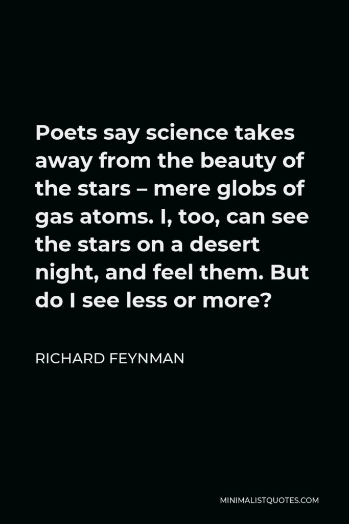 Richard Feynman Quote - Poets say science takes away from the beauty of the stars – mere globs of gas atoms. I, too, can see the stars on a desert night, and feel them. But do I see less or more?
