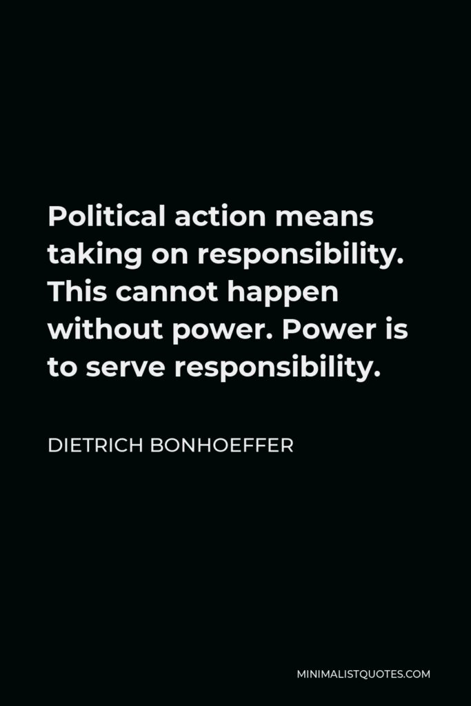 Dietrich Bonhoeffer Quote - Political action means taking on responsibility. This cannot happen without power. Power is to serve responsibility.