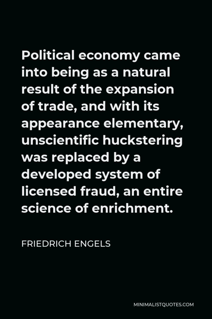 Friedrich Engels Quote - Political economy came into being as a natural result of the expansion of trade, and with its appearance elementary, unscientific huckstering was replaced by a developed system of licensed fraud, an entire science of enrichment.