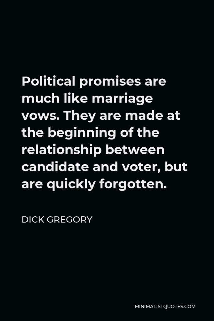 Dick Gregory Quote - Political promises are much like marriage vows. They are made at the beginning of the relationship between candidate and voter, but are quickly forgotten.